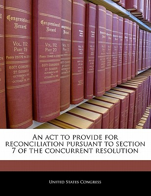 An ACT to Provide for Reconciliation Pursuant to Section 7 of the Concurrent Resolution - United States Congress (Creator)