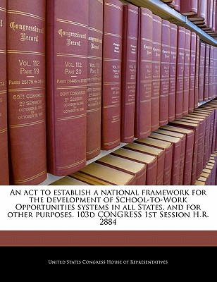 An ACT to Establish a National Framework for the Development of School-To-Work Opportunities Systems in All States, and for Other Purposes. 103d Congress 1st Session H.R. 2884 - United States Congress House of Represen (Creator)