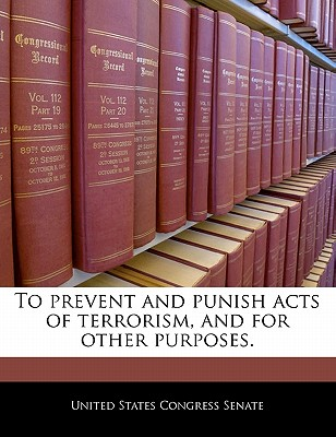 To Prevent and Punish Acts of Terrorism, and for Other Purposes. - United States Congress Senate (Creator)
