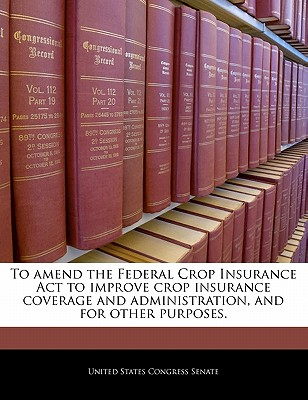 To Amend the Federal Crop Insurance ACT to Improve Crop Insurance Coverage and Administration, and for Other Purposes. - United States Congress Senate (Creator)