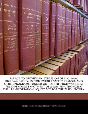 An ACT to Provide an Extension of Highway, Highway Safety, Motor Carrier Safety, Transit, and Other Programs Funded Out of the Highway Trust Fund Pending Enactment of a Law Reauthorizing the Transportation Equity ACT for the 21st Century. - United States Congress Senate (Creator)