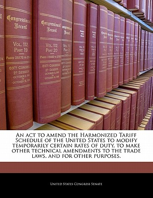 An ACT to Amend the Harmonized Tariff Schedule of the United States to Modify Temporarily Certain Rates of Duty, to Make Other Technical Amendments to the Trade Laws, and for Other Purposes. - United States Congress House of Represen (Creator)