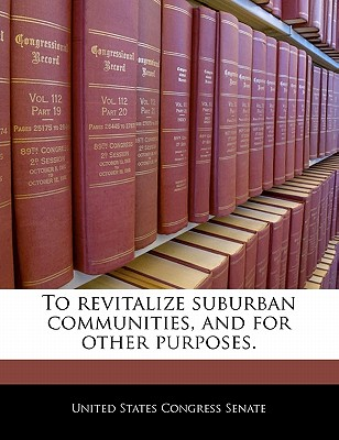To Revitalize Suburban Communities, and for Other Purposes. - United States Congress Senate (Creator)