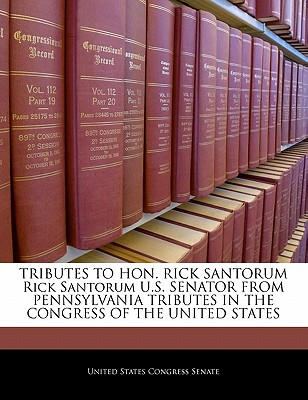 Tributes to Hon. Rick Santorum Rick Santorum U.S. Senator from Pennsylvania Tributes in the Congress of the United States - United States Congress Senate (Creator)