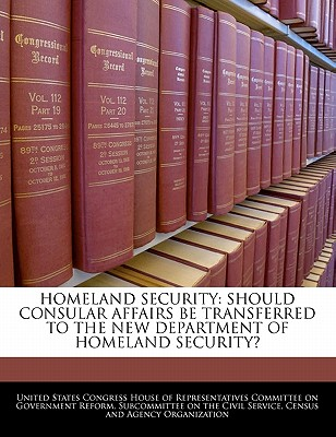 Homeland Security: Should Consular Affairs Be Transferred to the New Department of Homeland Security? - United States Congress House of Represen (Creator)