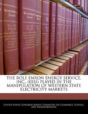The Role Enron Energy Service, Inc., (Eesi) Played in the Manipulation of Western State Electricity Markets - United States Congress Senate Committee (Creator)