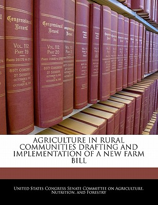 Agriculture in Rural Communities Drafting and Implementation of a New Farm Bill - United States Congress Senate Committee (Creator)