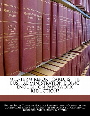 Mid-Term Report Card: Is the Bush Administration Doing Enough on Paperwork Reduction? - United States Congress House of Represen (Creator)