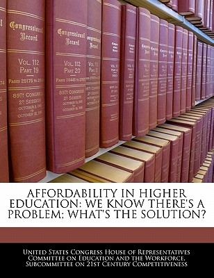 Affordability in Higher Education: We Know There's a Problem; What's the Solution? - United States Congress House of Represen (Creator)