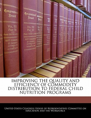 Improving the Quality and Efficiency of Commodity Distribution to Federal Child Nutrition Programs - United States Congress House of Represen (Creator)