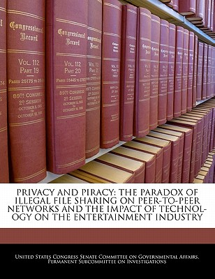 Privacy and Piracy: The Paradox of Illegal File Sharing on Peer-To-Peer Networks and the Impact of Technol- Ogy on the Entertainment Industry - United States Congress Senate Committee (Creator)