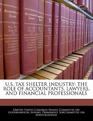 U.S. Tax Shelter Industry: The Role of Accountants, Lawyers, and Financial Professionals - United States Congress Senate Committee (Creator)
