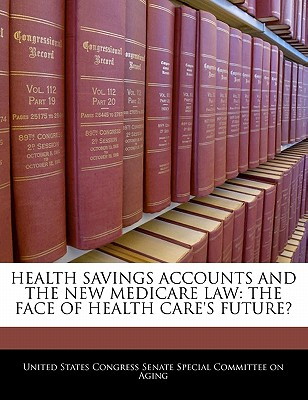 Health Savings Accounts and the New Medicare Law: The Face of Health Care's Future? - United States Congress Senate Special Co (Creator)