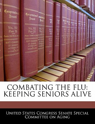 Combating the Flu: Keeping Seniors Alive - United States Congress Senate Special Co (Creator)