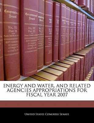 Energy and Water, and Related Agencies Appropriations for Fiscal Year 2007 - United States Congress Senate (Creator)