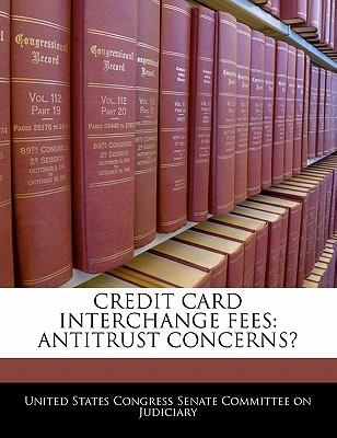 Credit Card Interchange Fees: Antitrust Concerns? - United States Congress Senate Committee (Creator)