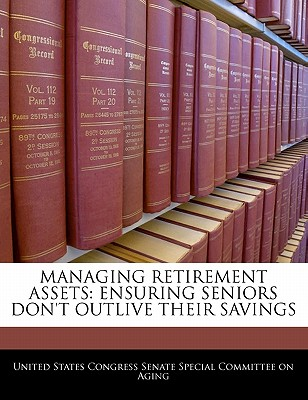 Managing Retirement Assets: Ensuring Seniors Don't Outlive Their Savings - United States Congress Senate Special Co (Creator)