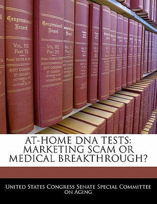 At-Home DNA Tests: Marketing Scam or Medical Breakthrough? - United States Congress Senate Special Co (Creator)