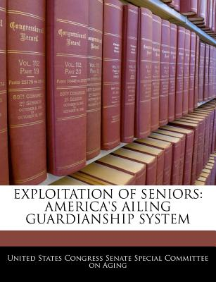 Exploitation of Seniors: America's Ailing Guardianship System - United States Congress Senate Special Co (Creator)