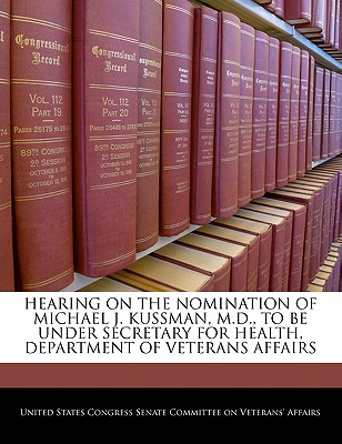 Hearing on the Nomination of Michael J. Kussman, M.D., to Be Under Secretary for Health, Department of Veterans Affairs - United States Congress Senate Committee (Creator)