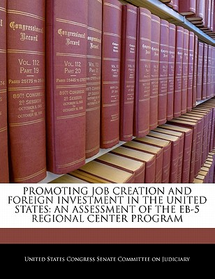 Promoting Job Creation and Foreign Investment in the United States: An Assessment of the Eb-5 Regional Center Program - United States Congress Senate Committee (Creator)
