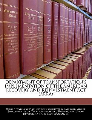 Department of Transportation's Implementation of the American Recovery and Reinvestment ACT (Arra) - United States Congress Senate Committee (Creator)