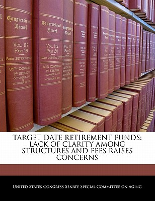 Target Date Retirement Funds: Lack of Clarity Among Structures and Fees Raises Concerns - United States Congress Senate Special Co (Creator)
