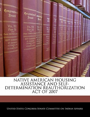 Native American Housing Assistance and Self-Determination Reauthorization Act of 2007 - United States Congress Senate Committee (Creator)