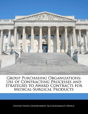 Group Purchasing Organizations: Use of Contracting Processes and Strategies to Award Contracts for Medical-Surgical Products - United States Government Accountability (Creator)