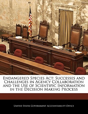 Endangered Species ACT: Successes and Challenges in Agency Collaboration and the Use of Scientific Information in the Decision Making Process - United States Government Accountability (Creator)