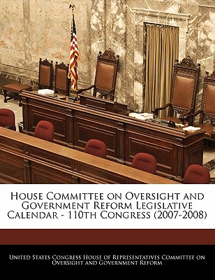 House Committee on Oversight and Government Reform Legislative Calendar - 110th Congress (2007-2008) - United States Congress House of Represen (Creator)