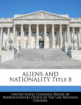 Aliens and Nationality Title 8 - United States Congress House of Represen (Creator)