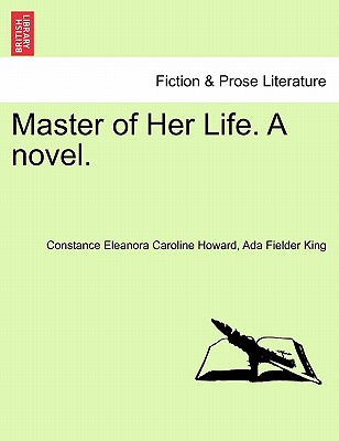Master of Her Life. a Novel. - Howard, Constance, and King, Ada Fielder
