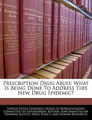 Prescription Drug Abuse: What Is Being Done to Address This New Drug Epidemic? - United States Congress House of Represen (Creator)