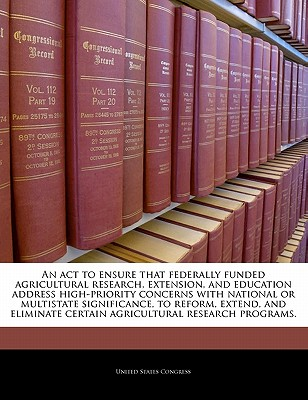 An ACT to Ensure That Federally Funded Agricultural Research, Extension, and Education Address High-Priority Concerns with National or Multistate Significance, to Reform, Extend, and Eliminate Certain Agricultural Research Programs. - United States Congress (Creator)