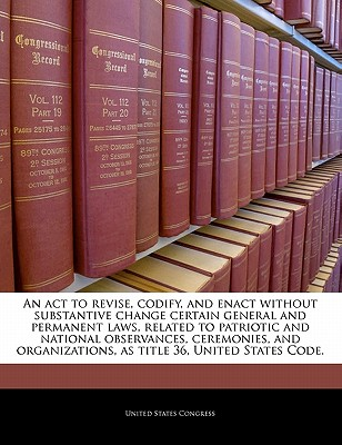 An ACT to Revise, Codify, and Enact Without Substantive Change Certain General and Permanent Laws, Related to Patriotic and National Observances, Ceremonies, and Organizations, as Title 36, United States Code. - United States Congress (Creator)