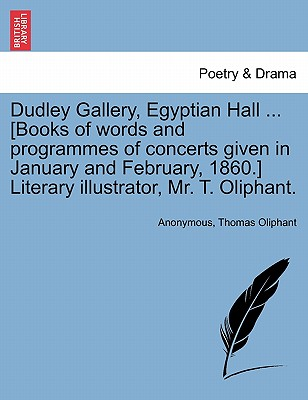 Dudley Gallery, Egyptian Hall ... [Books of Words and Programmes of Concerts Given in January and February, 1860.] Literary Illustrator, Mr. T. Oliphant. - Anonymous, and Oliphant, Thomas