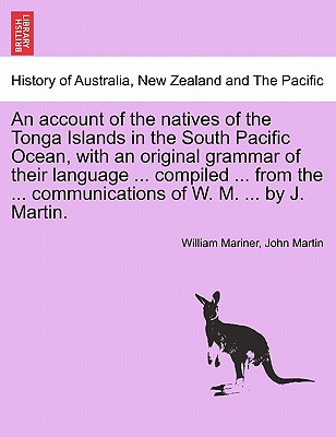 An Account of the Natives of the Tonga Islands in the South Pacific Ocean, with an Original Grammar of Their Language ... Compiled ... from the ... Communications of W. M. ... by J. Martin. Vol. I - Mariner, William, and Martin, John