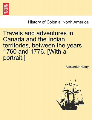 Travels and Adventures in Canada and the Indian Territories, Between the Years 1760 and 1776. [With a Portrait.] in Two Parts. - Henry, Alexander