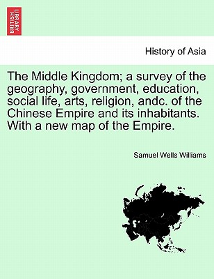 The Middle Kingdom; A Survey of the Geography, Government, Education, Social Life, Arts, Religion, Andc. of the Chinese Empire and Its Inhabitants. with a New Map of the Empire. Vol. II. - Williams, Samuel Wells