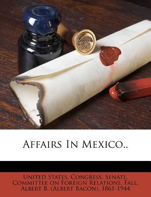 Affairs in Mexico.. - United States Congress Senate Committ (Creator), and Fall, Albert B (Creator)