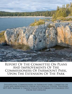 Report of the Committee on Plans and Improvements of the Commissioners of Fairmount Park, Upon the Extension of the Park - 1819-1876, Cuyler Theodore, and Philadelphia Commissioners of Fairmount (Creator), and Marian S Carson Collection ( (Creator)