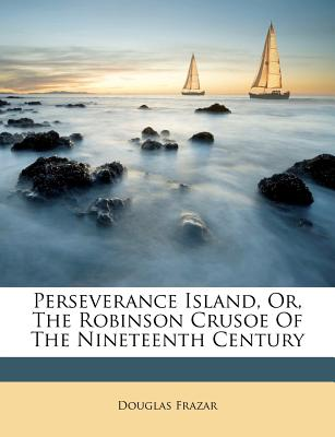 Perseverance Island, Or, the Robinson Crusoe of the Nineteenth Century - Frazar, Douglas