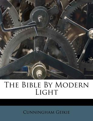 The Bible by Modern Light - Geikie, Cunningham