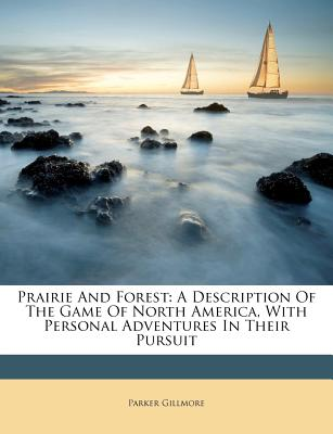 Prairie and Forest: A Description of the Game of North America, with Personal Adventures in Their Pursuit - Gillmore, Parker