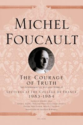 The Courage of Truth: The Government of Self and Others II: 1983-1984 - Foucault, Michel, and Gros, Frederic (Editor), and Burchell, Graham (Translated by)