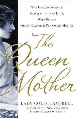 The Queen Mother: The Untold Story of Elizabeth Bowes Lyon, Who Became Queen Elizabeth the Queen Mother - Campbell, Lady Colin