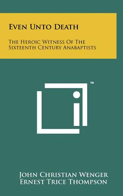 Even Unto Death: The Heroic Witness of the Sixteenth Century Anabaptists - Wenger, John Christian, and Thompson, Ernest Trice (Foreword by)