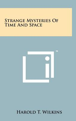 Strange Mysteries of Time and Space - Wilkins, Harold T