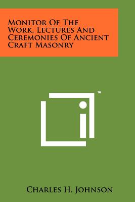 Monitor of the Work, Lectures and Ceremonies of Ancient Craft Masonry - Johnson, Charles H